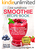 The Superfood Smoothie Recipe Book: Super-Nutritious, High-Protein Smoothies to Lose Weight, Boost Metabolism and Increase Energy (The Smoothie Recipe Series Book 1)