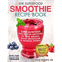 The Superfood Smoothie Recipe Book: Super-Nutritious, High-Protein Smoothies to Lose Weight, Boost Metabolism and Increase Energy (The Smoothie Recipe Series Book 1) (English Edition)