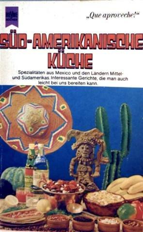 Süd- amerikanische Küche - Spezialitäten aus Mexiko und den Ländern Mittel-und Südamerikas, interessante Gerichte, die man auch leicht bei uns bereiten kann