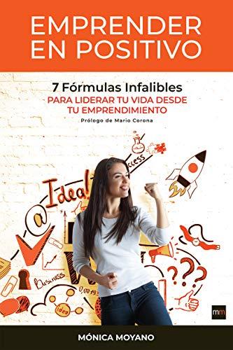 Emprender en Positivo: 7 Fórmulas Infalibles para Liderar tu Vida desde tu Emprendimiento por Monica Moyano