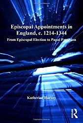 Episcopal Appointments in England, c. 1214-1344: From Episcopal Election to Papal Provision (Church, Faith and Culture in the Medieval West)
