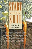 Start with the Soil: Organic Gardener's Guide to Improving the Soil for Higher Yields, More Beautiful Flowers and a Healthy, Easy-care Garden