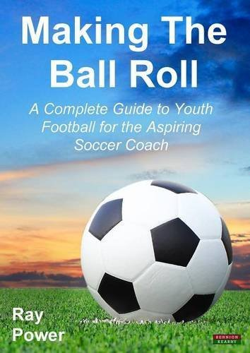 Making the Ball Roll: A Complete Guide to Youth Football for the Aspiring Soccer Coach by Ray Power (2014-05-01)