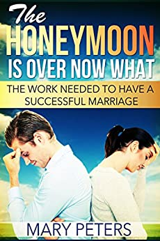 Marriage: The Honeymoon Is Over, Now What? (Does your Marriage need help, need counseling? Get this guide first.) (Marriage Today Book 1) by [Peters, Mary]