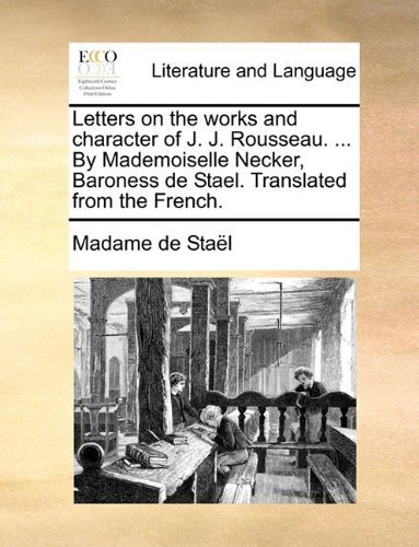 Letters on the works and character of J. J. Rousseau. ... By Mademoiselle Necker, Baroness de Stael. Translated from the French. by Sta?l, Madame de (2010) Paperback
