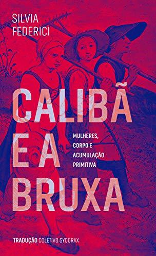 Calibã e a bruxa: Mulheres, corpos e acumulação primitiva (Portuguese Edition)