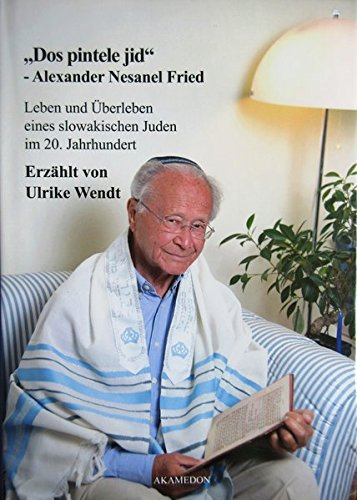 """""""Dos pintele jid"""" - Alexander Nesanel Fried: Leben und Überleben eines slowakischen Juden im 20. Jahrhundert"""