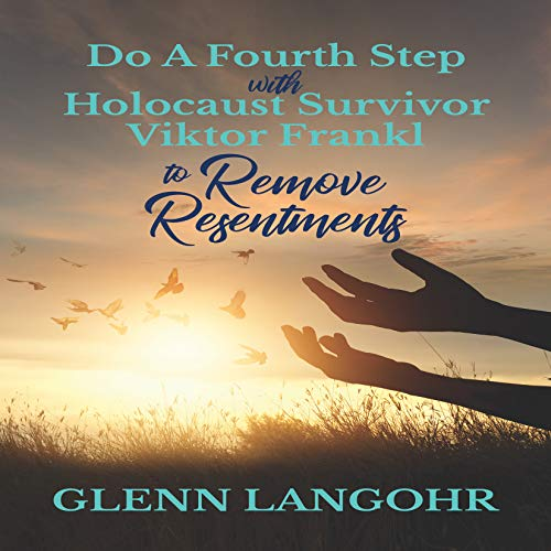 Do A Fourth Step With Holocaust Survivor Viktor Frankl To Remove Resentments (English Edition)