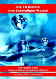 Die 10 Gebote vom Lebendigen Wasser: Naturgesetze contra 'moderne' Wassermanipulation (Technik)
