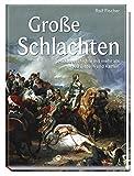 Große Schlachten: Militärgeschichte mit mehr als 500 Bildern und Karten - Rolf Fischer