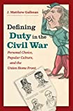 Defining Duty in the Civil War: Personal Choice, Popular Culture, and the Union Home Front (Civil War America)