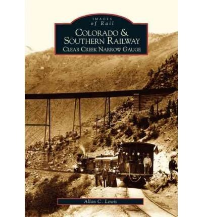 [( Colorado and Southern Railway:: Clear Creek Narrow Gauge )] [by: Allan C Lewis] [Oct-2004]