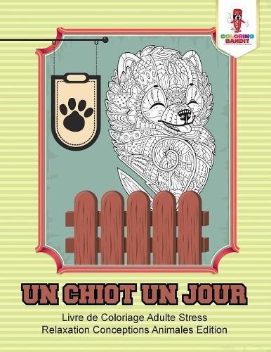 Un Chiot un Jour : Livre de Coloriage Adulte Stress Relaxation Conceptions Animales Edition par Coloring Bandit
