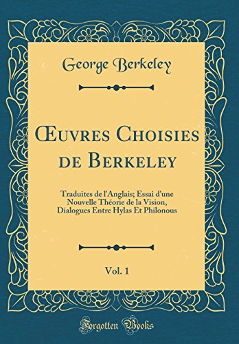 Oeuvres Choisies de Berkeley, Vol. 1: Traduites de L'Anglais; Essai D'Une Nouvelle Theorie de la Vision, Dialogues Entre Hylas Et Philonous (Classic Reprint)