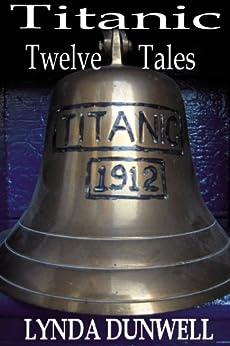 Titanic Twelve Tales - A Short Story Anthology RMS Titanic by [Dunwell, Lynda]
