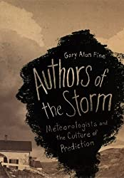 Authors of the Storm: Meteorologists and the Culture of Prediction by Gary Alan Fine (2007-07-24)