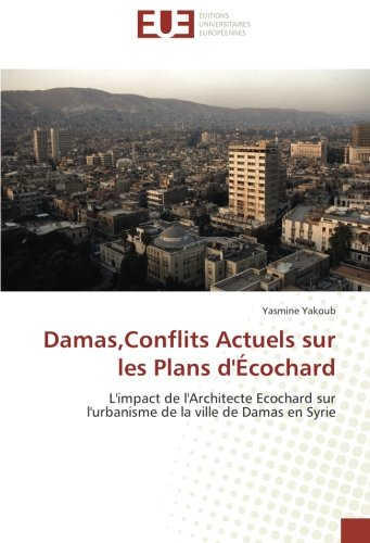 Damas,Conflits Actuels sur les Plans d'Écochard: L'impact de l'Architecte Ecochard sur l'urbanisme de la ville de Damas en Syrie par Yasmine Yakoub
