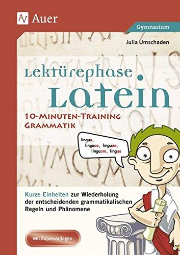Lektürephase Latein: 10-Minuten-Training Grammatik: Kurze Einheiten zur Wiederholung der entschei denden grammatikalischen Regeln und Phänomene (8. bis 13. Klasse)