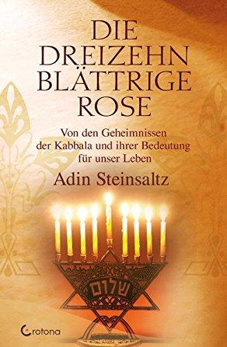 Die dreizehnblättrige Rose: Von den Geheimnissen der Kabbala und ihrer Bedeutung für unser Leben