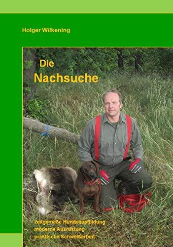 Die Nachsuche: zeitgemäße Hundeausbildung, moderne Ausrüstung, praktische Schweißarbeit