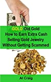 GOLD: Old Gold, How to Earn Extra Cash Selling Gold Jewelry Without Getting Scammed