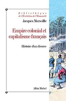 Empire colonial et capitalisme français : Histoire dun divorce (Bibliothèque de lEvolution de lHumanité t. 48)