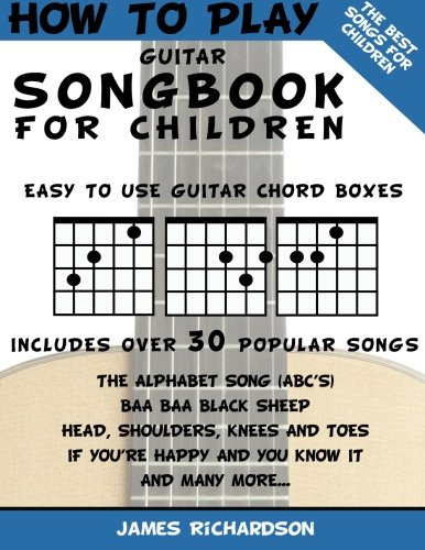 How To Play Guitar Songbook For Children: The Best Songs For Children (How To Play Guitar For Children)