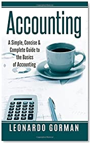 Accounting: A Simple, Concise & Complete Guide to the Basics of Accounting (Accounting for Sole Proprietorships, LLCs, Business QuickStart, Quickbooks)