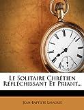 Telecharger Livres Le Solitaire Chretien Reflechissant Et Priant (PDF,EPUB,MOBI) gratuits en Francaise