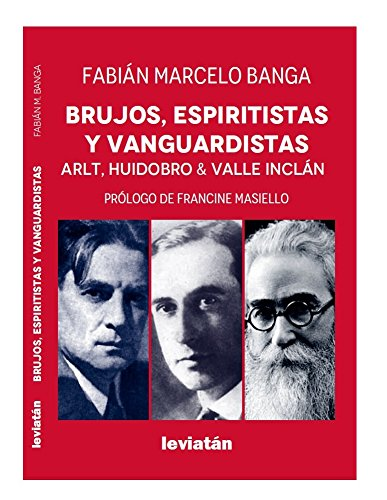 Brujos, espiritistas y vanguardistas: Arlt, Huidobro, Valle Incán por Fabián Banga