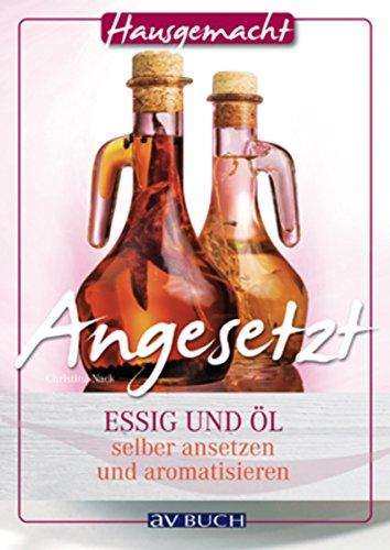 Angesetzt: Essig und Öl selbst ansetzen und aromatisieren (Hausgemacht)