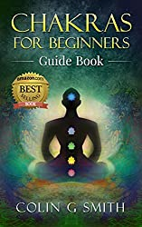 Chakras for Beginners Guide Book: How to Master Chakra Meditation, Chakra Healing & Chakra Balancing (Including Yoga Techniques to Strengthen Your Life Force Energy Aura) (English Edition)
