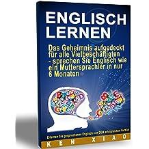 Englisch Lernen: Das Geheimnis aufgedeckt für alle Vielbeschäftigten - sprechen Sie Englisch wie ein Muttersprachler in nur sechs Monaten (German Edition)