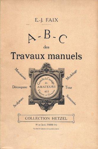 A - B - C des travaux manuels - Menuiserie, découpure, sculpture, modelage, tour, serrurerie - Guide à l'usage des amateurs