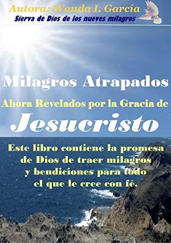 Milagros Atrapados y ahoras Revelados por la gracia de Jesucristo por Wanda Garcia