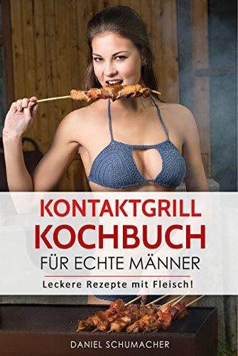 Kontaktgrill Kochbuch für echte Männer: Leckere Kontaktgrill Rezepte mit Fleisch!