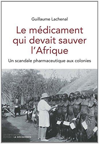 Le médicament qui devait sauver l'Afrique : Un scandale pharmaceutique aux colonies par Guillaume Lachenal