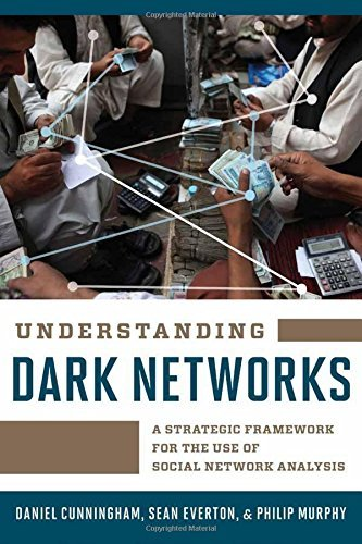 Understanding Dark Networks: A Strategic Framework for the Use of Social Network Analysis by Daniel Cunningham (2016-03-07)
