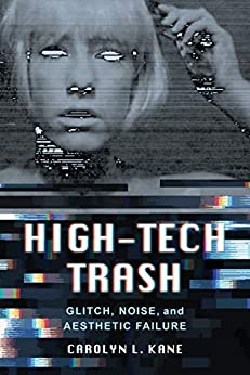 High-Tech Trash: Glitch, Noise, and Aesthetic Failure (Rhetoric & Public Culture: History, Theory, Critique Book 1) (English Edition) van [Kane, Carolyn L.]