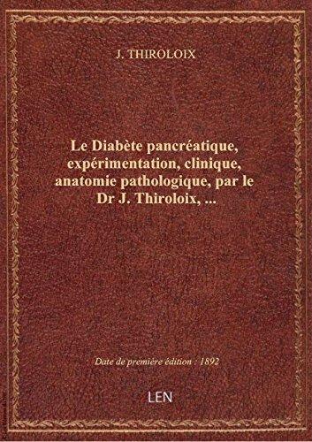 Le Diabète pancréatique, expérimentation, clinique, anatomie pathologique, par le Dr J. Thiroloix,..