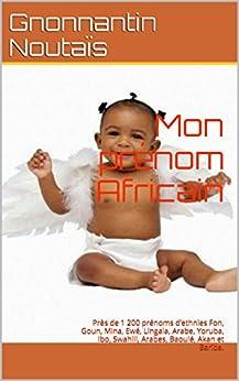 Mon prénom Africain: Près de 1 200 prénoms d'ethnies Fon, Goun, Mina, Ewé, Lingala, Arabe, Yoruba, Ibo, Swahili, Arabes, Baoulé, Akan et Bariba. par [Noutaïs, Gnonnantin]