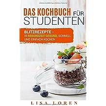Das Kochbuch für Studenten: Blitzrezepte - in Rekordzeit gesund, schnell und einfach kochen