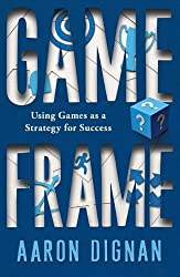 Game Frame: Using Games as a Strategy for Success by Aaron Dignan (2014-04-19)