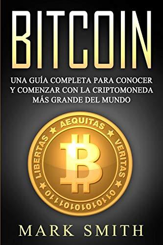 Bitcoin: Una Guía Completa para Conocer y Comenzar con la Criptomoneda más Grande del Mundo (Libro en Español/Bitcoin Book Spanish Version) (Criptomonedas)