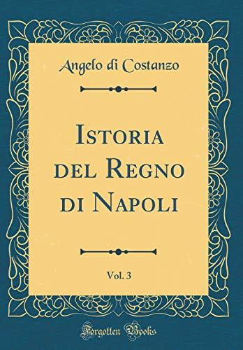 Istoria del Regno di Napoli, Vol. 3 (Classic Reprint) por Angelo di Costanzo