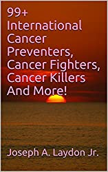 99+ International Cancer Preventers, Cancer Fighters, Cancer Killers And More!