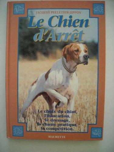 Le chien d'arrêt : Initiation au dressage, chasse pratique et field-trial par Pelletier-Jippon