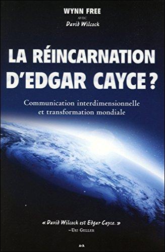La réincarnation d'Edgar Cayce ? : Communication interdimensionnelle et transformation mondiale par Wynn Free, David Wilcock