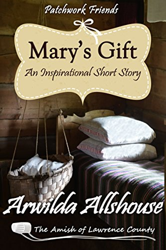 Mary S Gift An Amish Christian Inspirational Short Story The Amish Of Lawrence County Pa Patchwork Friends