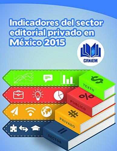 Indicadores del Sector Editorial Privado en México. 2015 por Cámara Nacional de la Industria Editorial Mexicana